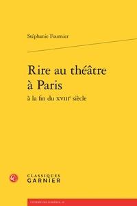 Stéphanie Fournier - Rire au théâtre à Paris à la fin du XVIIIe siècle.