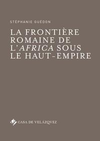 Stéphanie Guédon - La frontière romaine de l'Africa sous le Haut-Empire.