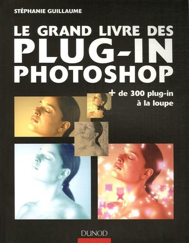 Stéphanie Guillaume - Le grand livre des plug-in Photoshop - Plus de 300 plug-in à la loupe.