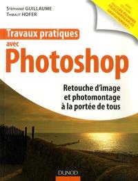 Stéphanie Guillaume et Thibaut Hofer - Travaux pratiques avec Photo - Retouche d'image et photomontage à la portée de tous.