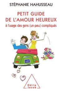 Stéphanie Hahusseau - Petit guide de l'amour heureux - A l'usage des gens (un peu) compliqués.