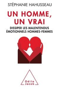 Stéphanie Hahusseau - Un homme, un vrai - Dissiper les malentendus émotionnels hommes-femmes.