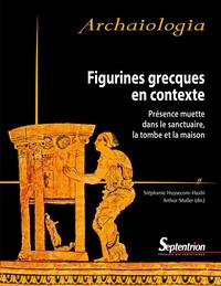 Stéphanie Huysecom-Haxhi et Arthur Muller - Figurines grecques en contexte - Présence muette dans le sanctuaire, la tombe et la maison.