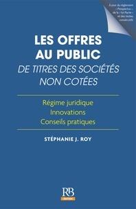 Stéphanie J. Roy - Les offres au public de titres des sociétés non cotées - Régime juridique, innovation, conseils pratiques.