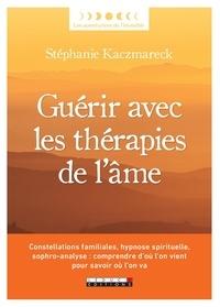 Stéphanie Kaczmareck - Guérir avec les thérapies de l'âme - Constellations familiales, hypnose spirituelle, sophro-analyse : comprendre d'où l'on vient pour savoir où l'on va.