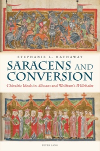 """Stephanie l. Hathaway - Saracens and Conversion - Chivalric Ideals in Aliscans and Wolfram's """"Willehalm""""."""