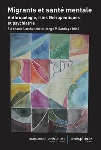 Stéphanie Larchanché et Jorge-P Santiago - Migrants et santé mentale - Anthropologie, rites thérapeutiques et psychiatrie.