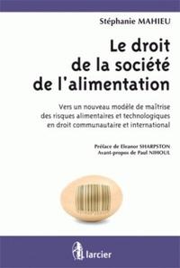 Stéphanie Mahieu - Le droit de la société de l'alimentation - Vers un nouveau modèle de maîtrise des risques alimentaires et technologiques en droit communautaire et international.