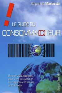 Stéphanie Mariaccia - Le guide du consomma(c)teur - Plus de 300 adresses pour vivre au quotidien en respectant l'Homme et la Planète.