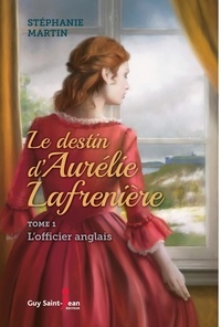 Stéphanie Martin - Le destin d'Aurélie Lafrenière  : Le destin d'Aurélie Lafrenière, tome 1 - L'officier anglais.
