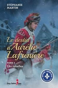 Stéphanie Martin - Le destin d'Aurélie Lafrenière  : Le destin d'Aurélie Lafrenière, tome 2 - Les rebelles.