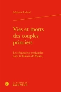Stéphanie Richard - Vies et morts des couples princiers - Les séparations conjugales dans la Maison d'Orléans.