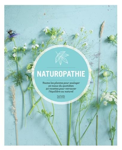 Naturopathie. Toutes les plantes pour soulager 50 maux du quotidien 50 recettes pour retrouver l équilibre au natu