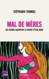 Stéphanie Thomas - Mal de mères - Dix femmes racontent le regret d'être mère.