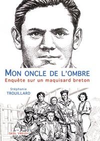 Stéphanie Trouillard - Mon oncle de l'ombre - Enquête sur un maquisard breton.