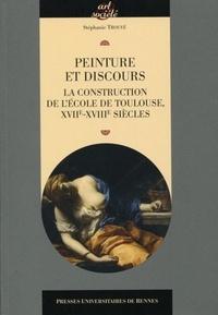 Peinture et discours- La construction de l'école de Toulouse XVIIe-XVIIIe siècle - Stéphanie Trouvé |
