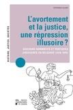Stéphanie Villers - L'avortement et la justice : une répression illusoire ? - Discours normatifs et pratiques judiciaires en Belgique (1918-1940).