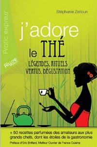 Stéphanie Zeitoun - J'adore le thé - Légendes, rituels, vertus, dégustation.