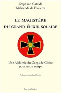 Stéphano Cataldi et Mélisende De Ferrières - Le magistère du grand élixir solaire - Une Alchimie du Corps de Gloire pour notre temps.