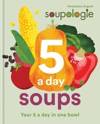 Stephen Argent et Anastasia Argent - Soupologie 5 a day Soups - Your 5 a day in one bowl.
