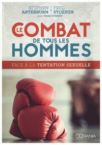 Stephen Arterburn et Fred Stoeker - Le combat de tous les hommes - Face à la tentation sexuelle.