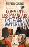 Stephen Clarke - Comment les Français ont gagné Waterloo.