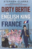 Stephen Clarke - Dirty Bertie, an English King Made in France.