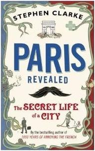 Stephen Clarke - Paris Revealed - The Secret Life of a City.