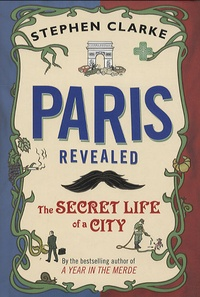 Stephen Clarke - Paris Revealed - The secret life of a city.