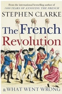 Stephen Clarke - The French Revolution and What Went Wrong.