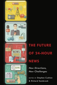 Stephen Cushion et Richard Sambrook - The Future of 24-Hour News - New Directions, New Challenges.