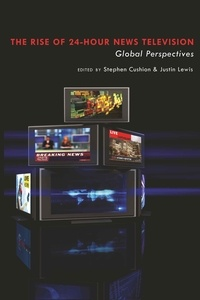 """Stephen Cushion et Justin Lewis - The Rise of 24-Hour News Television - Global Perspectives""""."""