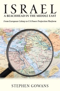 Stephen Gowans - Israel, A Beachhead in the Middle East - From European Colony to US Power Projection Platform.