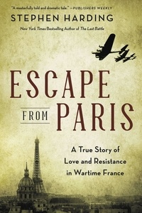 Stephen Harding - Escape from Paris - A True Story of Love and Resistance in Wartime France.