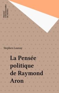 Stephen Launay - La pensée politique de Raymond Aron.