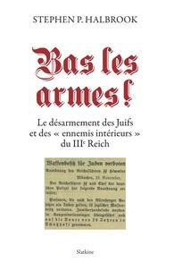 """Stephen P. Halbrook - Bas les armes ! - Le désarmement des Juifs et des """"ennemis intérieurs"""" du IIIe Reich."""