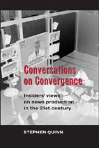 Stephen Quinn - Conversations on Convergence - Insiders' views on news production in the 21st century.