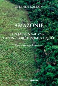 Stéphen Rostain - Amazonie - Un jardin sauvage ou une forêt domestiquée. Essai d'écologie historique.