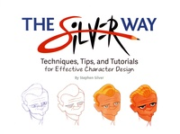 Stephen Silver - The Silver Way - Techniques, Tips, and Tutorials for effective Character Design.