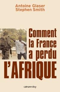 Stephen Smith et Antoine Glaser - Comment la France a perdu l'Afrique.