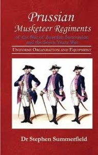 Stephen Summerfield - Prussian Musketeers of the War of Austrian Sucession and Seven Years War - Uniforms, Organisation and Equipment.