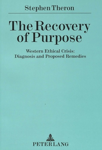 Stephen Theron - The Recovery of Purpose - Western Ethical Crisis: Diagnosis and Proposed Remedies.