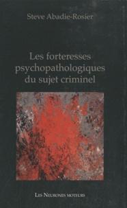 Steve Abadie-Rosier - Les forteresses psychopathologiques du sujet criminel.