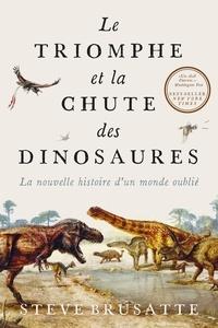 Steve Brusatte - Le Triomphe et la chute des dinosaures - La nouvelle histoire d'un monde oublié.