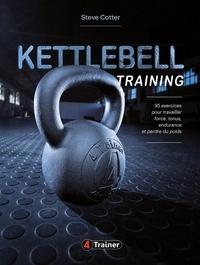 Steve Cotter - Kettlebell Training - 95 exercices pour travailler force, tonus, endurance et perdre du poids.