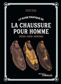 Steve Dool - Le guide pratique de la chaussure pour homme - Choisir, porter, entretenir.