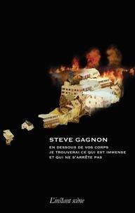 Steve Gagnon - En dessous de vos corps je trouverai ce qui est immense et qui ne s'arrête pas.