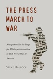 Steve Hallock - The Press March to War - Newspapers Set the Stage for Military Intervention in Post-World War II America.
