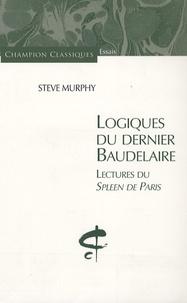 Steve Murphy - Logiques du dernier Baudelaire - Lectures du Spleen de Paris.