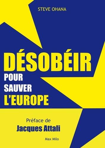 Steve Ohana - Désobéir pour sauver l'Europe.